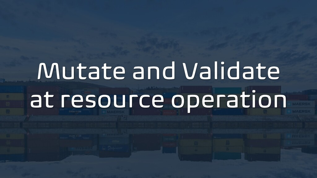Mutate and Validate at resource operation