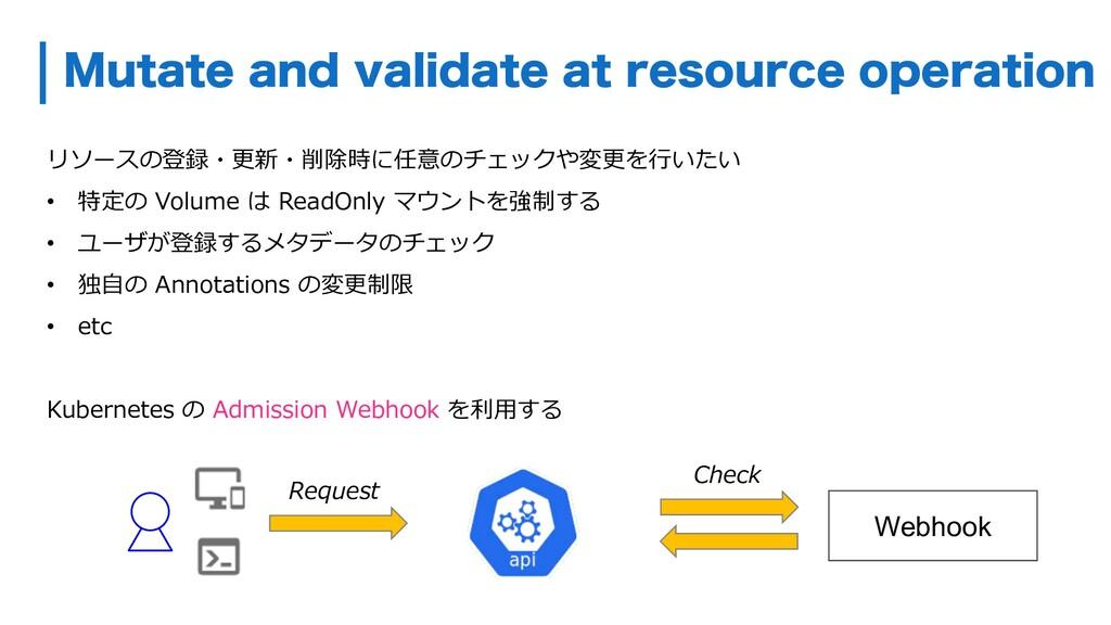 リソースの登録・更新・削除時に任意のチェックや変更を⾏いたい • 特定の Volume は R...