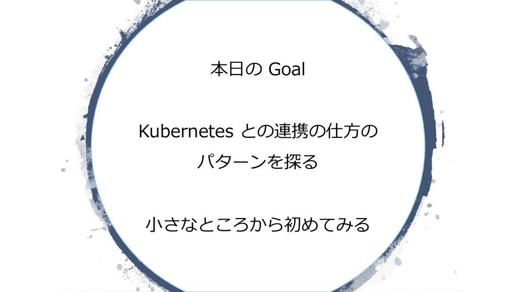 本⽇の Goal Kubernetes との連携の仕⽅の パターンを探る ⼩さなところから初め...