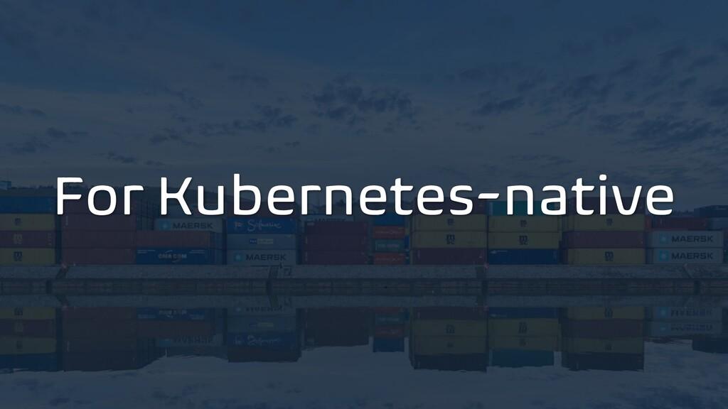 For Kubernetes-native