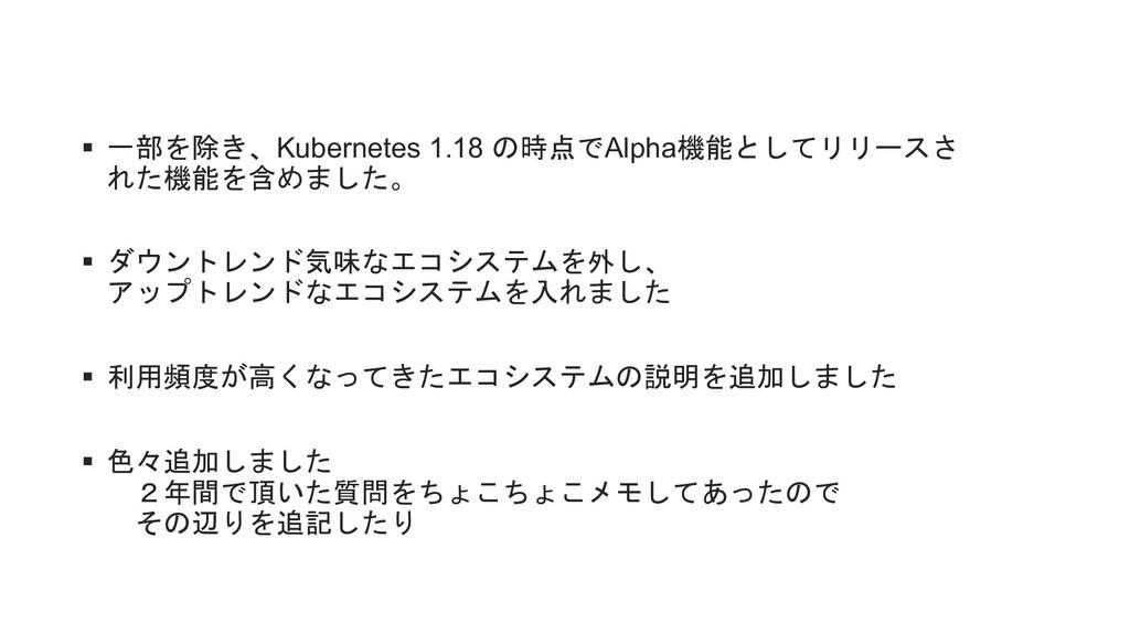 § 一部を除き、Kubernetes 1.18 の時点でAlpha機能としてリリースさ れた機...