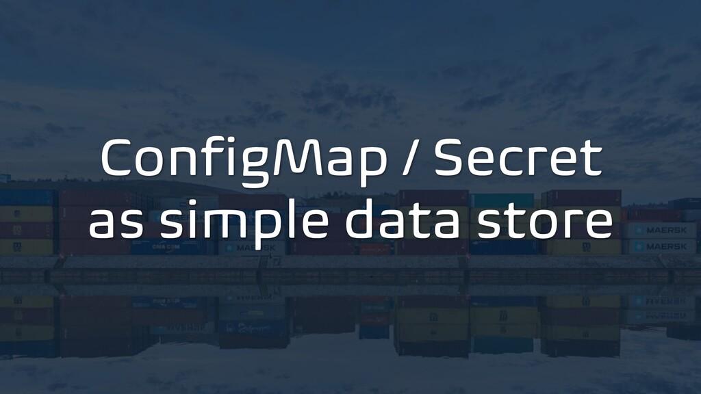 ConfigMap / Secret as simple data store
