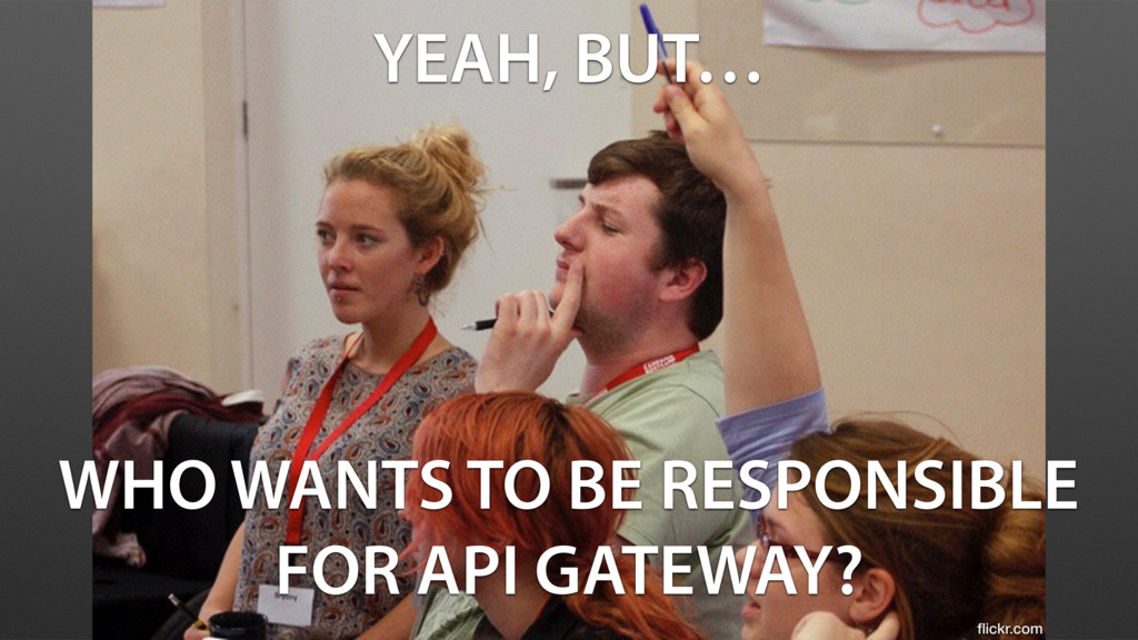 YEAH, BUT… WHO WANTS TO BE RESPONSIBLE FOR API ...