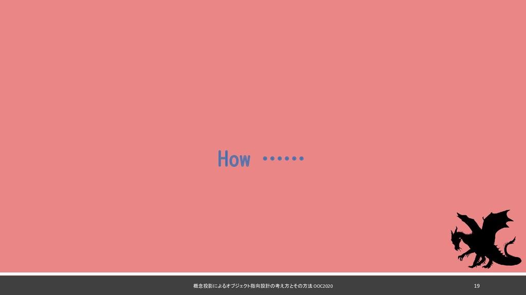 How …… 概念投影によるオブジェクト指向設計の考え方とその方法 OOC2020 19