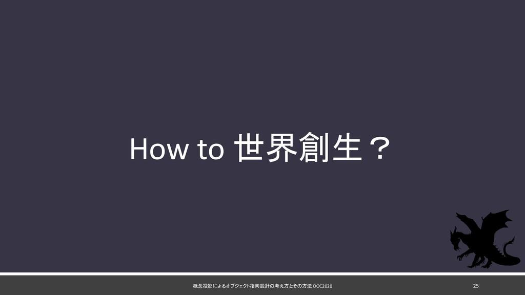 概念投影によるオブジェクト指向設計の考え方とその方法 OOC2020 25 How to 世界...