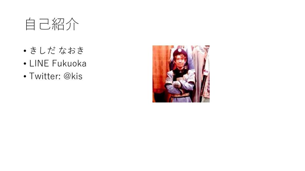 自己紹介 • きしだ なおき • LINE Fukuoka • Twitter: @kis