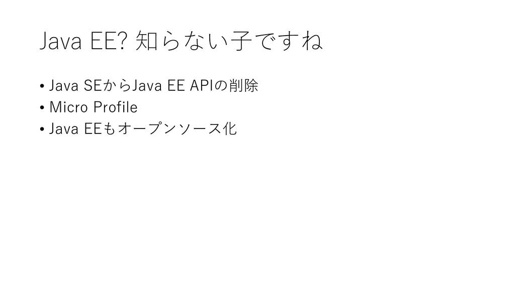 Java EE? 知らない子ですね • Java SEからJava EE APIの削除 • M...