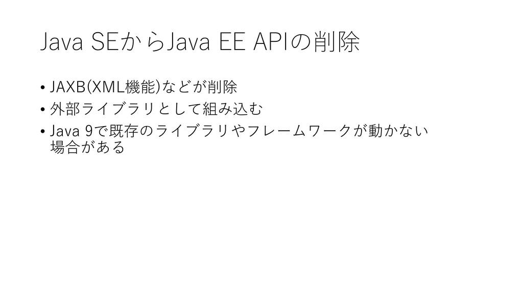 Java SEからJava EE APIの削除 • JAXB(XML機能)などが削除 • 外部...