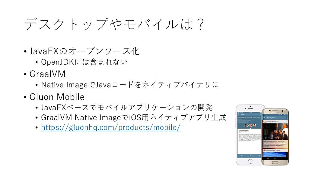 デスクトップやモバイルは? • JavaFXのオープンソース化 • OpenJDKには含まれな...