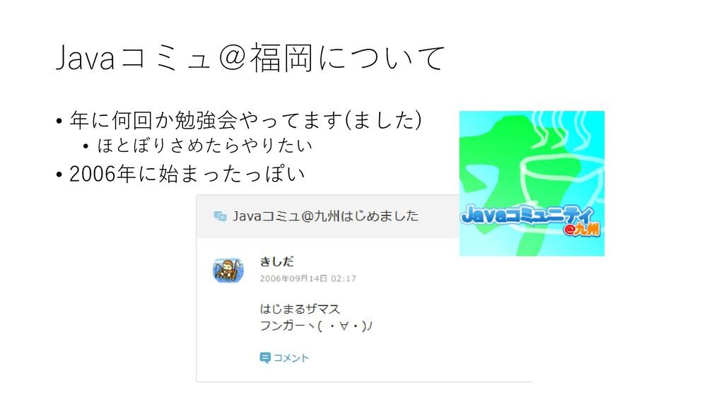 Javaコミュ@福岡について • 年に何回か勉強会やってます(ました) • ほとぼりさめたらや...