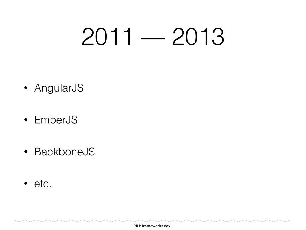 2011 — 2013 • AngularJS • EmberJS • BackboneJS ...
