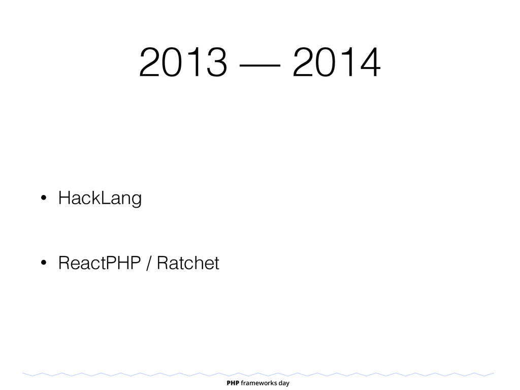 2013 — 2014 • HackLang • ReactPHP / Ratchet