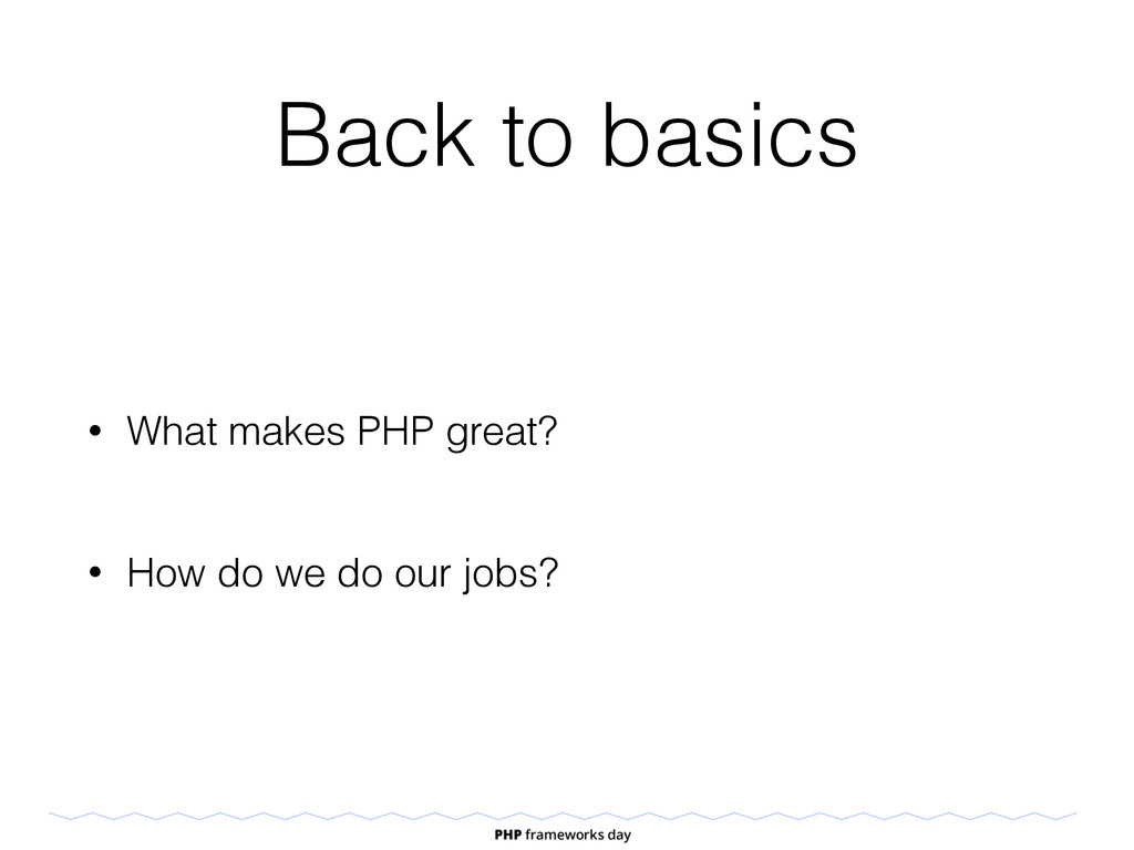 Back to basics • What makes PHP great? • How do...