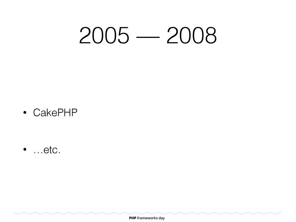 2005 — 2008 • CakePHP • …etc.