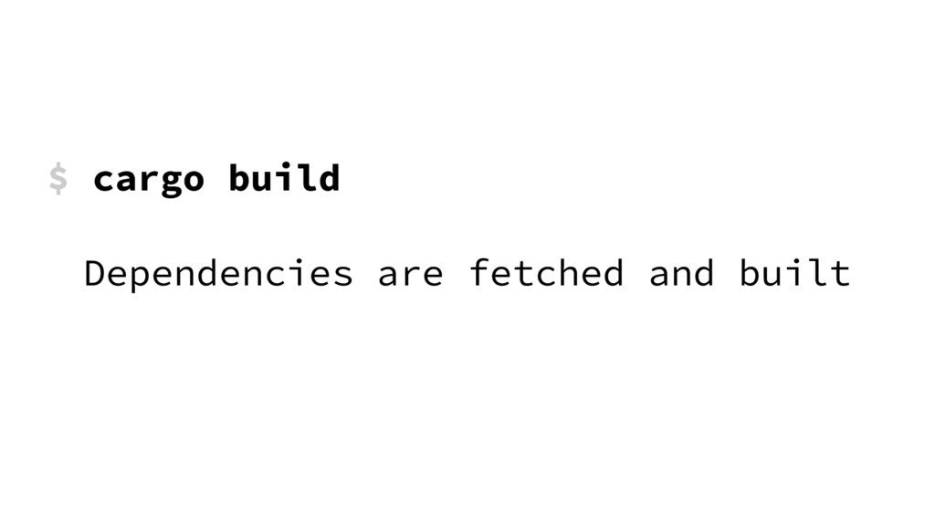 $ cargo build Dependencies are fetched and built