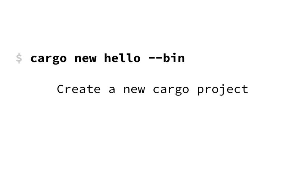 $ cargo new hello --bin Create a new cargo proj...