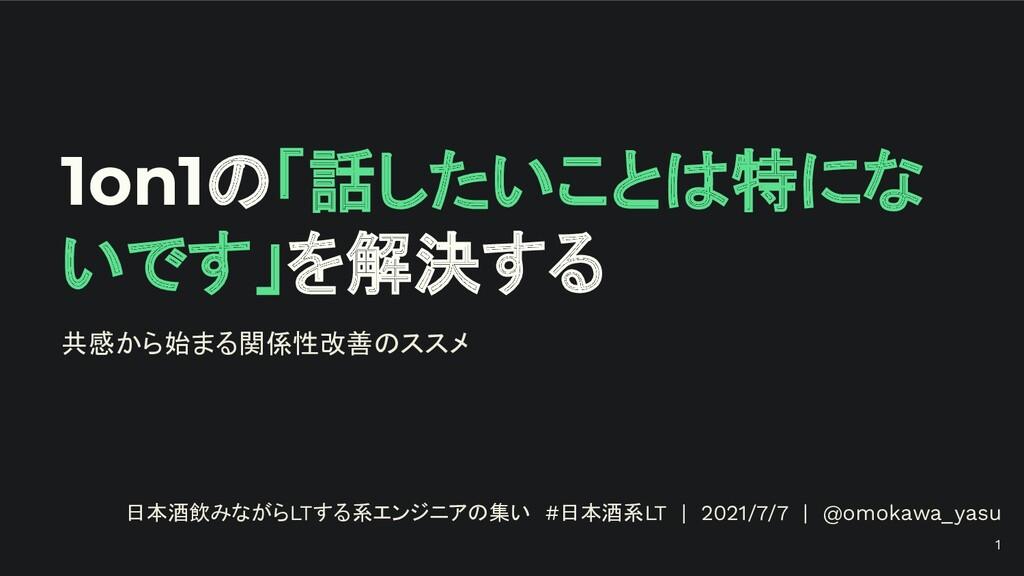 1on1の「話したいことは特にな いです」を解決する 日本酒飲みながらLTする系エンジニアの集...