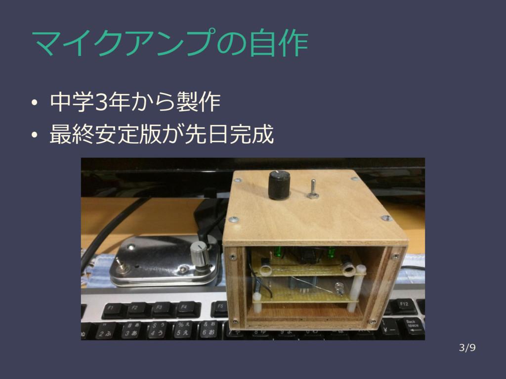 マイクアンプの自作 • 中学3年から製作 • 最終安定版が先日完成 3/9