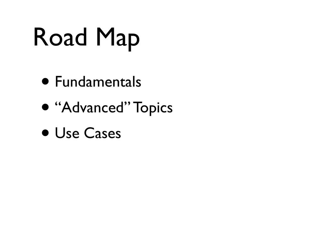 """Road Map • Fundamentals • """"Advanced"""" Topics • U..."""