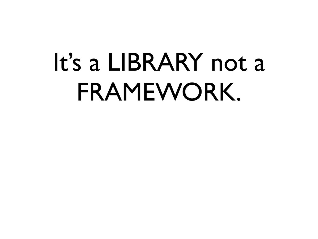 It's a LIBRARY not a FRAMEWORK.