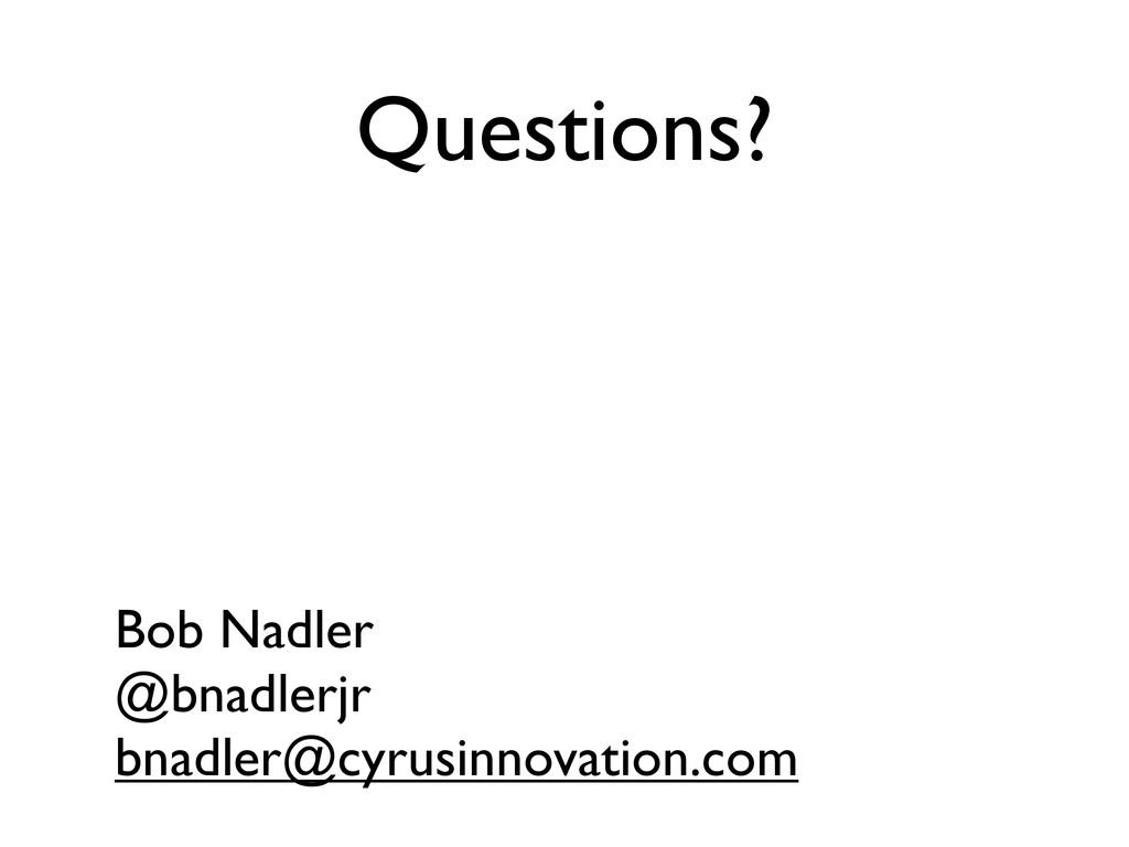 Questions? Bob Nadler @bnadlerjr bnadler@cyrusi...