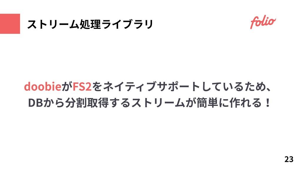 ストリーム処理ライブラリ 23 doobieがFS2をネイティブサポートしているため、 DBか...