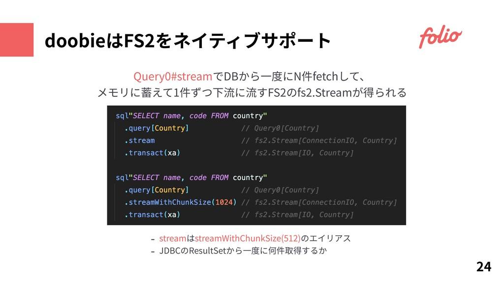 doobieはFS2をネイティブサポート 24 Query0#streamでDBから⼀度にN件...