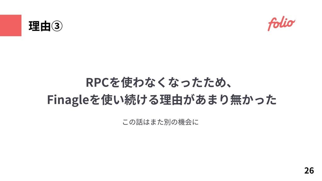 26 理由③ この話はまた別の機会に RPCを使わなくなったため、 Finagleを使い続ける...