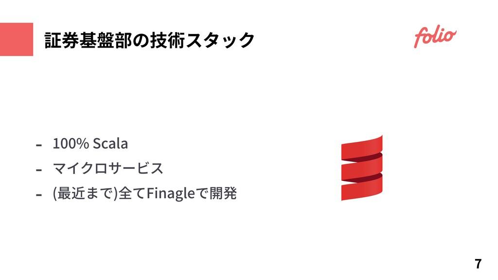 7 証券基盤部の技術スタック - 100% Scala - マイクロサービス - (最近まで)...