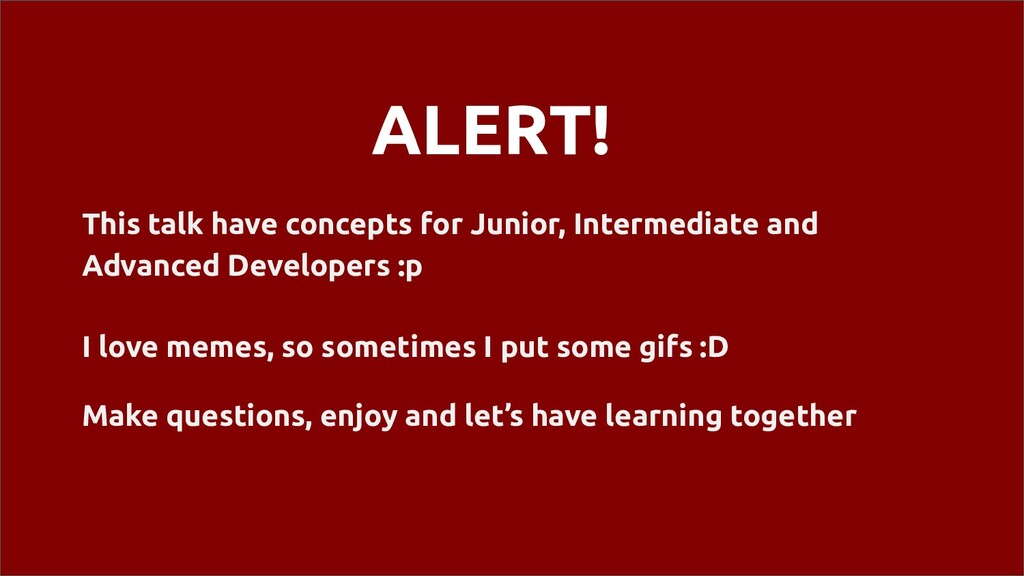 ALERT! This talk have concepts for Junior, Inte...