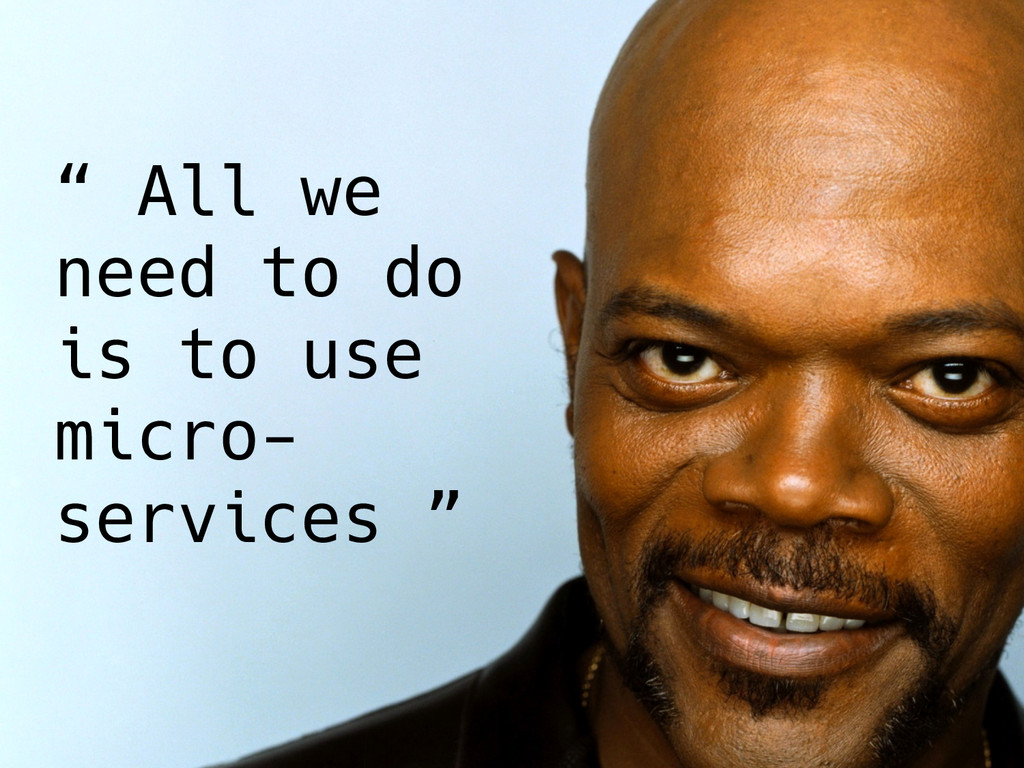 """"""" All we need to do is to use micro- services..."""