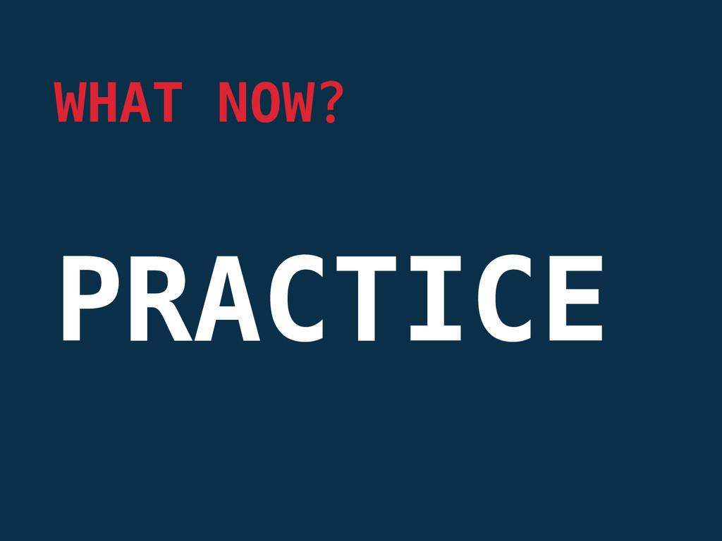 PRACTICE WHAT NOW?