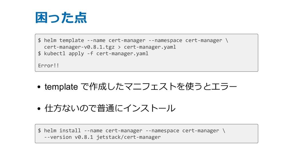 困った点 $ helm template --name cert-manager --name...