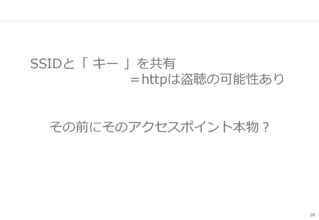 SSIDと「 キー 」を共有 =httpは盗聴の可能性あり 26 その前にそのアクセスポイント...