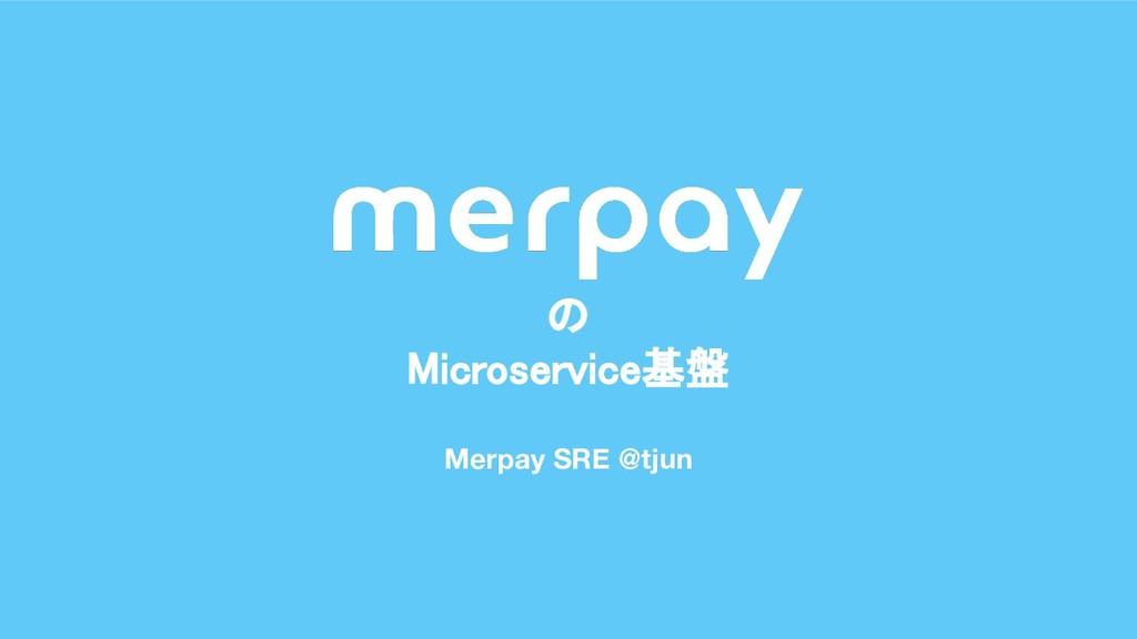 Merpay SRE @tjun の Microservice基盤