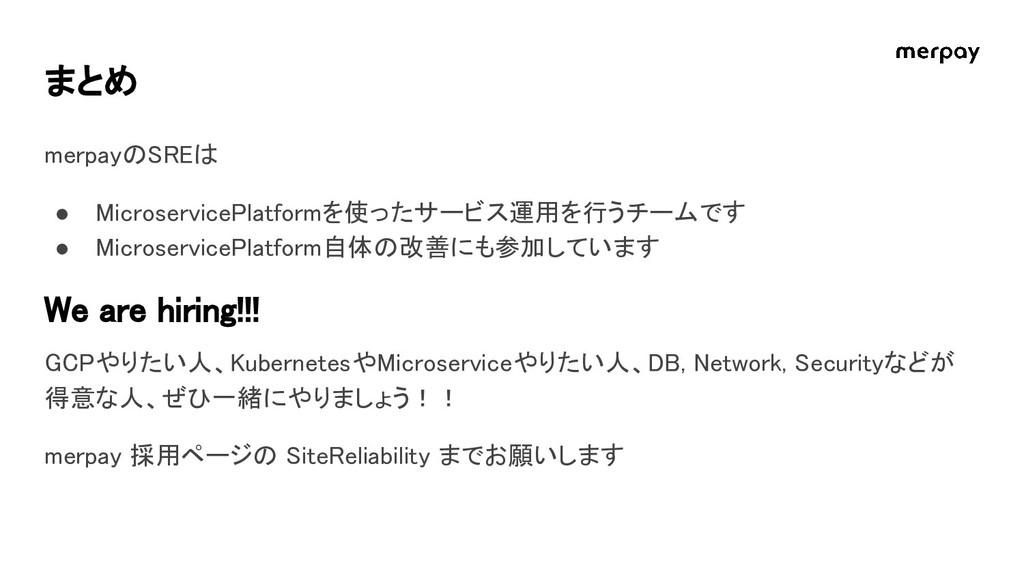 まとめ merpayのSREは ● MicroservicePlatformを使ったサービス運...