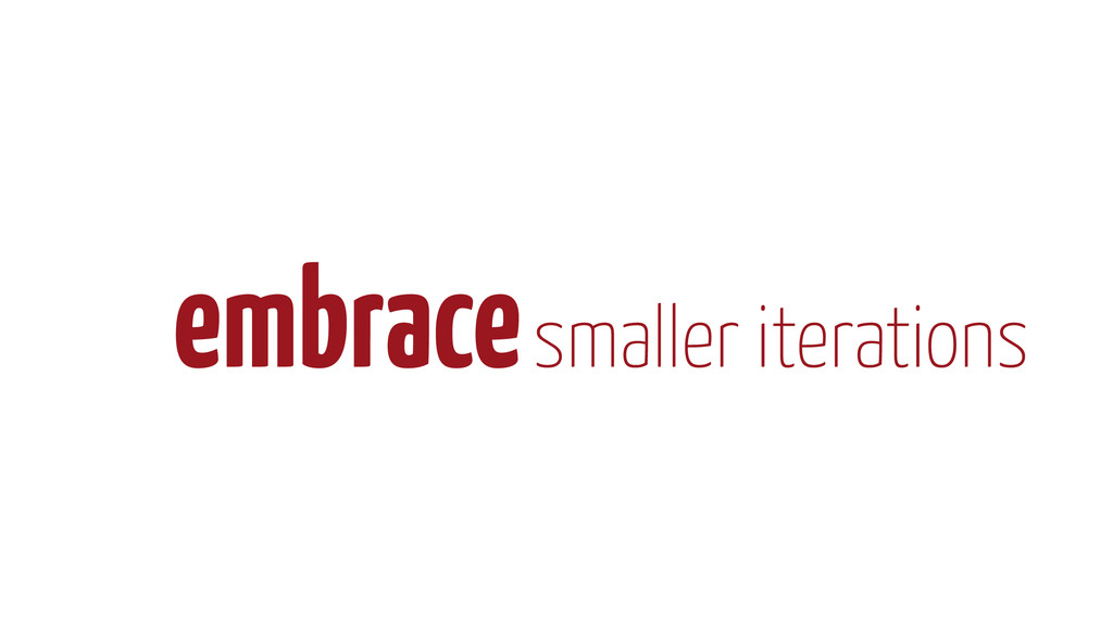 embrace smaller iterations