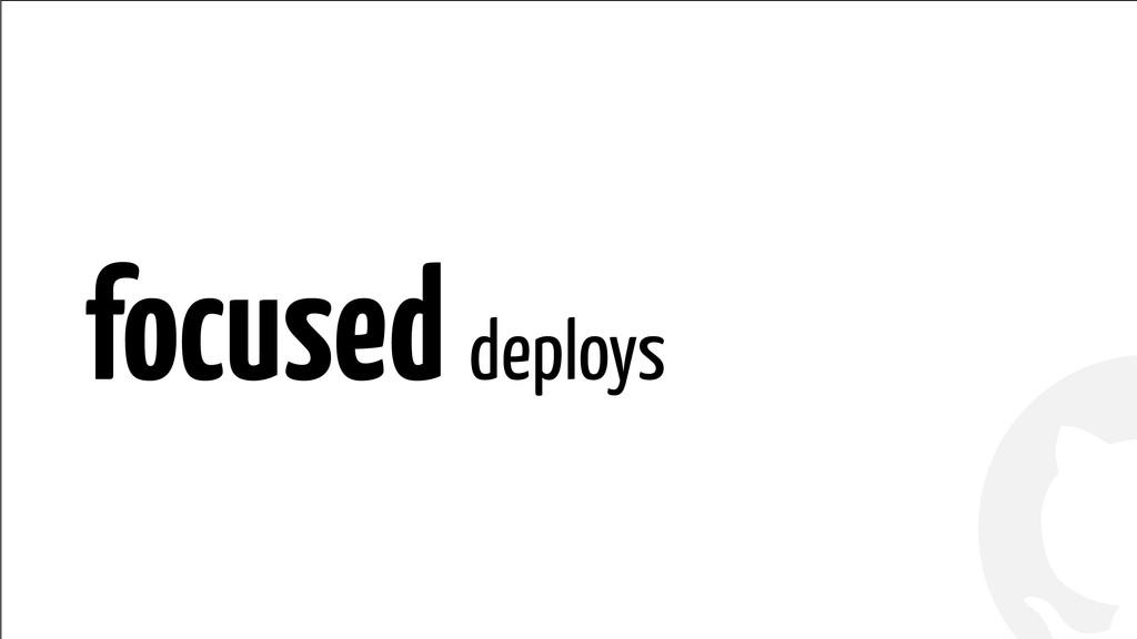 ! ! focused deploys
