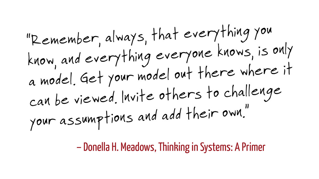 – Donella H. Meadows, Thinking in Systems: A Pr...