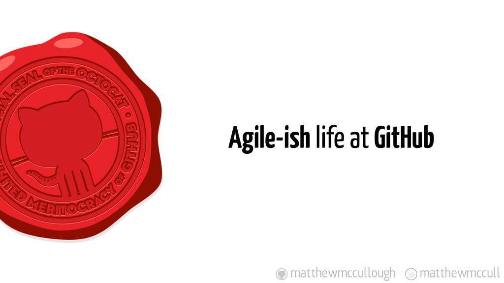 Agile-ish life at GitHub matthewmccull matthewm...