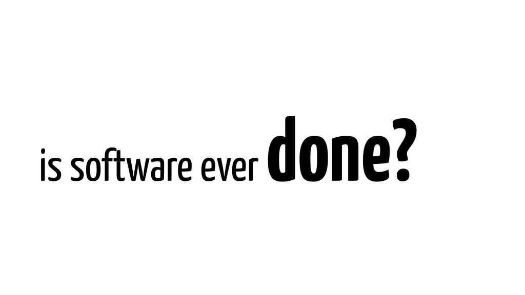 is software ever done?