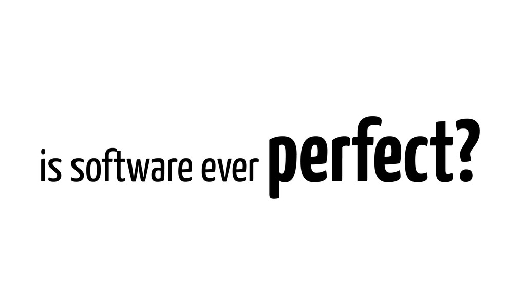 is software ever perfect?