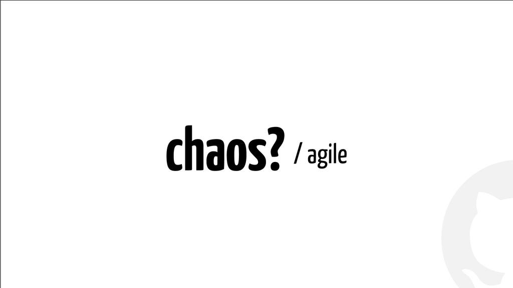 ! ! chaos? / agile