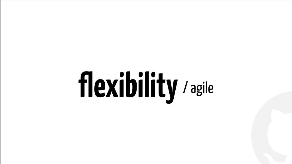 ! ! flexibility / agile