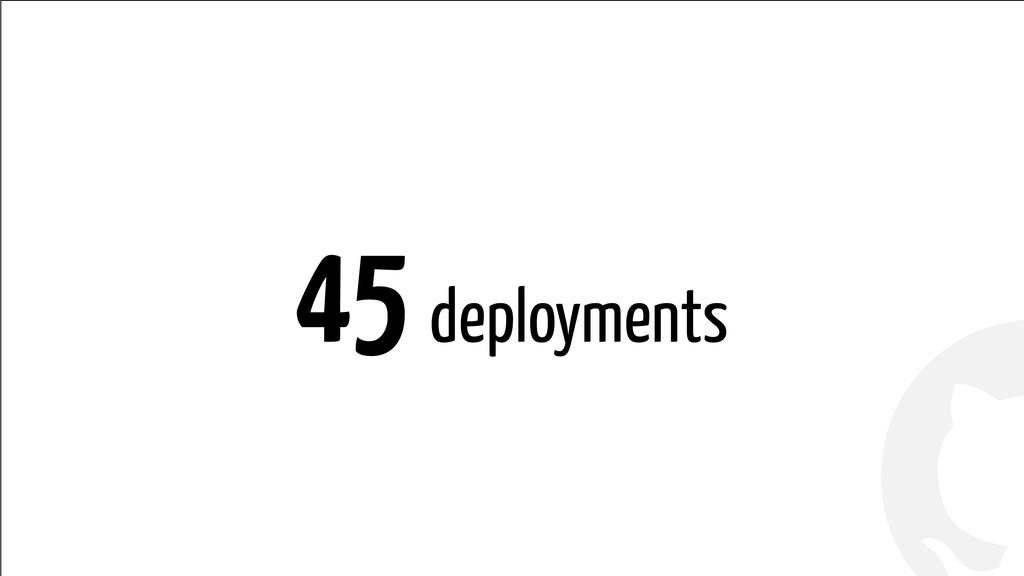 ! ! 45 deployments
