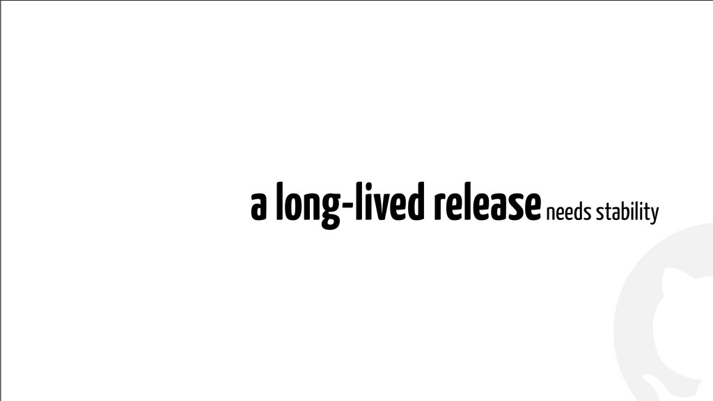 ! ! a long-lived release needs stability