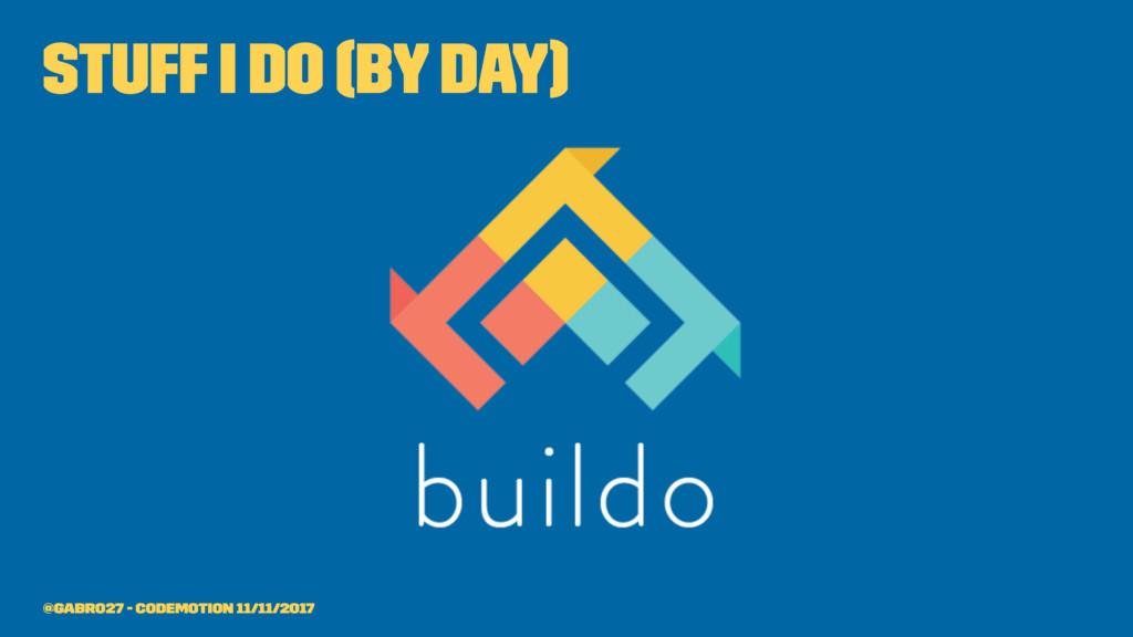 stuff I do (by day) @gabro27 - Codemotion 11/11...