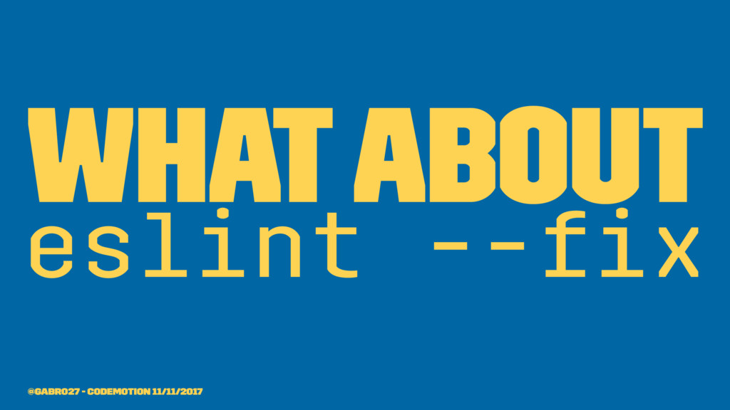What about eslint --fix @gabro27 - Codemotion 11...