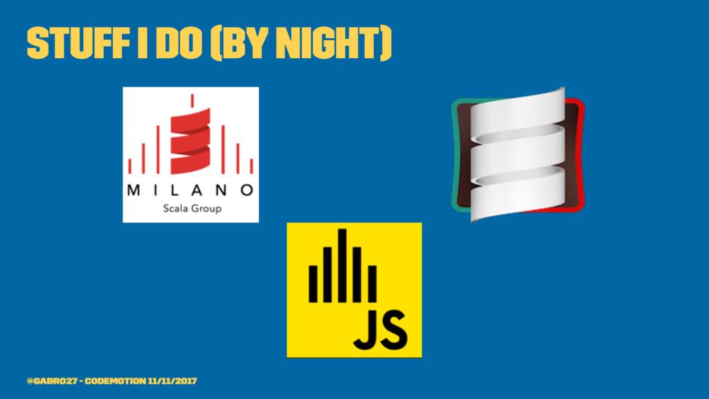 stuff I do (by night) @gabro27 - Codemotion 11/...