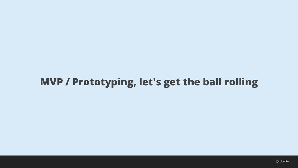 MVP / Prototyping, let's get the ball rolling @...